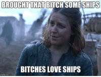 Memes, Sirius, and Bitches Love: BROUGHT THAT BITCH SOME SHIPS  BITCHES LOVE SHIPS  inngflip com Yara and Daenerys confirmed •Sirius Stark•