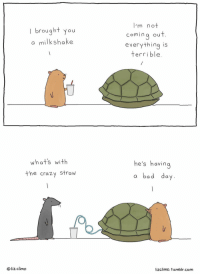 Bad, Bad Day, and Crazy: brought you  a milkshake  comina ou  everything is  terrible  whats with  he's havin  the crazy straw  a bad day  O liz climo  lizclimo. tumblr.com <p>When instead of finding someone lazy or ungrateful, you ask yourself what would really help. Liz Climo hitting me in the feels.</p>