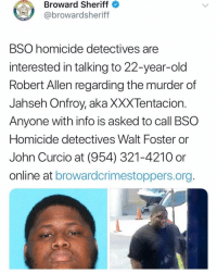 Memes, Police, and Old: Broward Sheriff  @browardsheriff  BSO homicide detectives are  interested in talking to 22-year-old  Robert Allen regarding the murder of  Jahseh Onfroy, aka XXXTentacion  Anyone with info is asked to call BSO  Homicide detectives Walt Foster or  John Curcio at (954) 321-4210 or  online at browardcrimestoppers.org Police are looking for a second suspect in regards to the murder of xxxtentacion