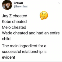 Jay, Jay Z, and Memes: Brown  @brwnlmr  Jay Z cheated  Kobe cheated  Melo cheated  Wade cheated and had an entire  child  The main ingredient for a  successful relationship is  evident This shit is starting to add up... bitches heal like Wolverine when you got money.