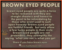 """friend: BROWN EYED PEOPLE  brown eyed people are quite a force  to be reckoned with they are  straight shooters and honest to  the point to be intimidating by  those who arent used to such  open honesty! brown eyed people  are faithful friends, but only allow  a few lucky people in their circle.  brown eyed people are not  pretenders, they exemplify the  saying """"what you see is what you get  Share if you have brown eyes  www.Truth Follower-com"""