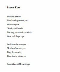 Hair, Smile, and How: Brown Eyes  You don'tknow  How lovely you are, you  You with your  Cheeky half-smile  The wayyoutouchyour hair  Your soft finger tips.  And those brown eyes…  Oh, those brown eyes.  They drawme in,  Then slowly let mego  I don'tknowifI want to go
