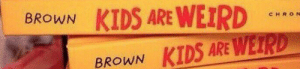 The Worst, Kids, and Name: BROWN KIDS ARE WEIR  CHRO N  BROWN KIDS ARE WERD Probably the worst spot to put the writers name.
