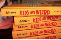 Weird, Best, and Kids: BROWN  KIDS ARE WEIRD  CHRON  KIDS ARE METRO  BROWN  BROWN  KIDS ARE WEIRD  BROWN  KIDS ARE WErpD  nf MPE WEIRD Probably not the best place to put the authors name.. https://t.co/rk0MTPXBEC