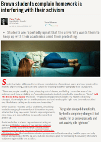 """<p><a href=""""http://cishetwhiteoppressor.tumblr.com/post/139665560726/when-will-the-madness-end-the-studying-the"""" class=""""tumblr_blog"""">cishetwhiteoppressor</a>:</p>  <blockquote><p>When will the madness end!?</p><p>The studying! The differing opinions!These poor poor college students!</p><p><a href=""""http://www.campusreform.org/?ID=7308"""">Source</a><br/></p></blockquote>: Brown students complain homework is  interfering with their activism  Peter Fricke  Investigative Reporter  @FrickePete  on Feb 19, 2016 at 12:33 PM EDT  Total Shares  Students are reportedly upset that the university wants them to  keep up with their academics amid their protesting   tudent activists at Brown University are complaining of emotional stress and poor grades after  months of protesting, and blame the school for insisting that they complete their coursework.  There are people breaking down, dropping out of classes, and failing classes because of the  activism work they are taking on,"""" an undergraduate student going by the pseudonym """"David"""" told  The Brown Daily Herald Thursday. """"My grades dropped dramatically. My health completely  changed. I lost weight. I'm on antidepressants and anti-anxiety pills right now. Counselors called  me. I had deans caling me to make sure I was okay.""""  Other students reported similar problems, describing  maladies ranging from emotional distraction to panic  My grades dropped dramatically  atacks thatey say ile tent tonkeaping My health completely changed. lost  miss class, and generally lose focus on keeping their  grades up  weight. I'm on antidepressants and  anti-anxiety pills right now  David and other students began demonstrating on  campus in October to protest two opinion columns  published in the Daily Herald that some students  deemed racist because they defended the celebration  of Columbus Day. Black and Asian student groups reacted by demanding that the paper not only  retract and apologize for the op-eds, but also develop a plan for increasing th"""