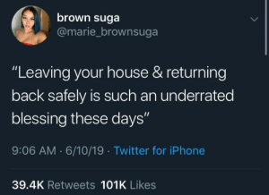"Facts!!!: brown suga  @marie_brownsuga  ""Leaving your house & returning  back safely is such an underrated  blessing these days""  9:06 AM 6/10/19 Twitter for iPhone  39.4K Retweets 101K Likes Facts!!!"