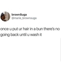 Latinos, Memes, and Hair: brown$uga  @marie_brownsuga  once u put ur hair in a bun there's no  going back until u wash it Yes 😂😂😂😂 🔥 Follow Us 👉 @latinoswithattitude 🔥 latinosbelike latinasbelike latinoproblems mexicansbelike mexican mexicanproblems hispanicsbelike hispanic hispanicproblems latina latinas latino latinos hispanicsbelike