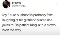 Ass, Fake, and Future: Brownie  @jalenciaga  My future husband is probably fake  laughing at his girlfriend's lame ass  jokes rn. Be patient King, a true clown  is on the way. Waiting for someone who likes dark humor like me so I can stop fake laughing at basic pizza memes I get tagged in currently 💍 👀
