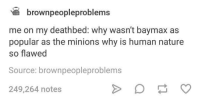 Minions, Nature, and Humans of Tumblr: brownpeopleproblems  me on my deathbed: why wasn't baymax as  popular as the minions why is human nature  so flawed  Source: brownpeopleproblems  249,264 notes