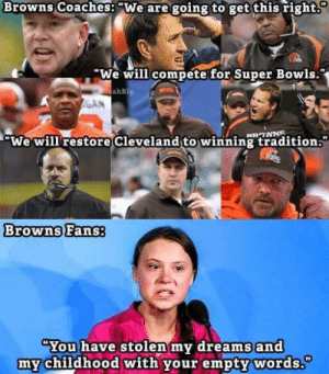 """What it's like to be a browns fan: Browns Coaches: """"We are going to get this right  """"We will compete for Super Bowls.  ahBly  We will restore  Cleveland to winning tradition.  Browns Fans:  """"You have stolen my dreams and  my childhood with your empty words."""" What it's like to be a browns fan"""