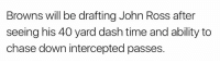 40 yards: Browns will be drafting John Ross after  seeing his 40 yard dash time and ability to  chase down intercepted passes.