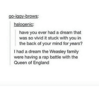 A Dream, England, and Family: brows  O-l  halogenic  have you ever had a dream that  was so vivid it stuck with you in  the back of your mind for years?  had a dream the Weasley family  were having a rap battle with the  Queen of England Just imagine...