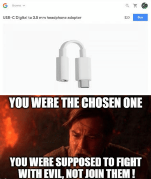 Club, Google, and Tumblr: Browse  USB-C Digital to 3.5 mm headphone adapter  $20  Buy  YOU WERE THE CHOSEN ONE  YOU WERE SUPPOSED TO FIGHT  WITH EVIL, NOT JOIN THEM! laughoutloud-club:  New Google Pixel 2 dont have 3.5 Jack