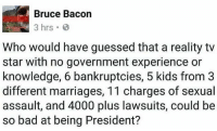 Who knew?: Bruce Bacon  3 hrs  Who would have guessed that a reality tv  star with no government experience or  knowledge, 6 bankruptcies, 5 kids from3  different marriages, 11 charges of sexual  assault, and 4000 plus lawsuits, could be  so bad at being President? Who knew?