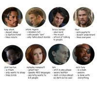 "Dank, Emo, and Nerd: bruce banner  - smol nerd  -the nicest  thor  steve rogers  - cinnamon roll  calls people ""son""  tony stark  doesnt sleep  - is dysfunctional  - likes robotsonly talks about morals  eats poptarts  - doesnt understand  afraid of talkinglikes everyone  to people  loki  clint barton  - is trash  - only wants to sleep speaks 483 languages  nick fury  natasha romanoff  -great hair  still in emo phase- is a mom  wears leather  - swears  - likes birds  - secretly wants to dark circles almost is done with  kill people  as dark as s  everything Tag yourself. I'm Bruce."