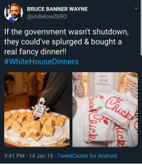 Android, Sunday, and Government: BRUCE BANNER WAYNE  @imBeloWZERO  If the government wasn't shutdown,  they could've splurged & bought a  real fancv dinner!!  #whiteHouseDinners  EAT  MOR  CHIKIN  EAT  MOR  9:41 PM 14 Jan 19 TweetCaster for Android And it wasnt a Sunday