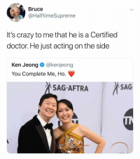 Crazy, Doctor, and Ken: Bruce  @HalftimeSupreme  It's crazy to me that he is a Certified  doctor. He just acting on the side  Ken Jeong @kenjeong  You Complete Me, Ho.  SAGAFTRASAG Ken Jeong is one of my favorite human beings