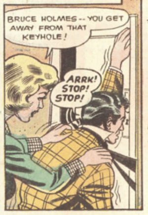 Back off, woman!: BRUCE HOLMES -- YOU GET  AWAY FROM THAT  KEYHOLE!  ARRK!  STOP!  STOP! Back off, woman!