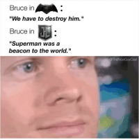 "Memes, Superman, and World: Bruce in  ""We have to destroy him.""  Bruce in  ""Superman was a  beacon to the world.""  @TheNiceGuyCast Character development 🙌 [Like•Follow•Play•@TheNiceGuyCast]"