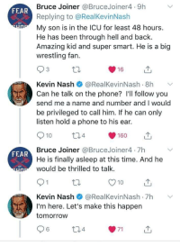 Phone, Wrestling, and Time: Bruce Joiner @BruceJoiner4 9h  Replying to @RealKevinNash  My son is in the ICU for least 48 hours.  He has been through hell and back.  Amazing kid and super smart. He is a big  wrestling fan.  FEAR  Kevin Nash@RealKevinNash .8h  Can he talk on the phone? I'll follow you  send me a name and number and I would  be privileged to call him. If he can only  listen hold a phone to his ear.  10  4  160  山  Bruce Joiner @BruceJoiner4 7h  He is finally asleep at this time. And he  would be thrilled to talk  FEAR  O10u  Kevin Nash@RealKevinNash 7h  I'm here. Let's make this happen  tomorrow  6 Wholesome interaction with famous wrestler