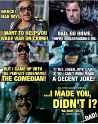 Crime, Dad, and Joker: BRUCE!  MAH BOY!  IWANT TO HELP YOUDAD, GO HOME.  WAGE WAR ON CRIME! YOU'RE EMBARRASSING ME.  BUT I CAME UP WITH1 THE JOKER. WTF DAD  THE PERFECT CODENAME!2) YOU CAN'T EVEN MAKE  THE COMEDIAN!A DECENT JOKE!  @JUSTICELEAGUE.MEMES  ..l MADE YOU,  DIDN T i?  *BA-DUM-TSH.  IG I BLERD.VISION  DAD! [Follow me at @blerd.vision] What if Thomas Wayne survived? - Aqualad watchmen roasted