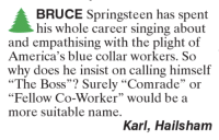 """Memes, Singing, and Blue: BRUCE Springsteen has spent  his whole career singing about  and empathising with the plight of  America's blue collar workers. So  why does he insist on calling himself  """"The Boss"""" Surely """"Comrade"""" or  """"Fellow Co-Worker"""" would be a  more suitable name.  Karl, Hailsham"""