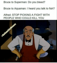 Superman, Fish, and Fight: Bruce to Superman: Do you bleed?  Bruce to Aquaman: I heard you talk to fish?  Alfred: STOP PICKING A FIGHT WITH  PEOPLE WHO COULD KILL YOU Just saying...  ☆WonderWoman #GothamCityMemes
