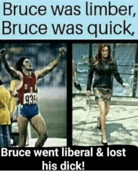 Lost: Bruce was limber,  Bruce was quick  Bruce went liberal & lost  his dick!