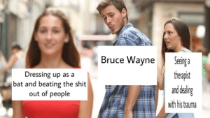 Dressing Up As A: Bruce Wayne  Dressing up as a  bat and beating the shit  out of people  Jeeinga  theapst  and dealin  with his trauma