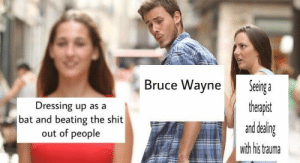 Dressing Up As A: Bruce Wayne Seeing  Dressing up as a  bat and beating the shit  out of people  therapist  and dealin  with his trauma