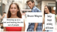 """<p>Seriously Bruce, you need help via /r/memes <a href=""""http://ift.tt/2DTEt4l"""">http://ift.tt/2DTEt4l</a></p>: Bruce WayneSeg a  theapst  and dealing  with his rauma  Dressing up as a  bat and beating the shit  out of people <p>Seriously Bruce, you need help via /r/memes <a href=""""http://ift.tt/2DTEt4l"""">http://ift.tt/2DTEt4l</a></p>"""