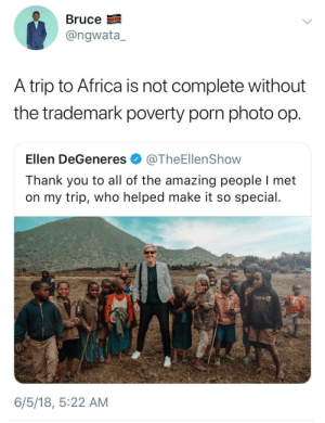 Africa, Dank, and Ellen DeGeneres: BruceE  @ngwata,  A trip to Africa is not complete without  the trademark poverty porn photo op  Ellen DeGeneres@TheEllenShow  Thank you to all of the amazing people I met  on my trip, who helped make it so special  Cana  6/5/18, 5:22 AM All shes missing is a moab tree by UncleTaco FOLLOW HERE 4 MORE MEMES.