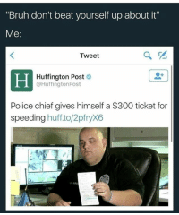 "Bruh, Memes, and Police: ""Bruh don't beat yourself up about it""  Me  Tweet  Huffington Post  @Huffington Post  Police chief gives himself a $300 ticket for  speeding  huff to/2pfryX6 I like vices YouTube videos where they go all out investigative journalist idk they're interesting"