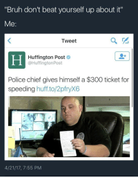 "Blackpeopletwitter, Bruh, and Police: ""Bruh don't beat yourself up about it""  Me:  Tweet  Huffington Post  @HuffingtonPost  Police chief gives himself a $300 ticket for  speeding huff.to/2pfryX6  4/21/17, 7:55 PM <p>gotta meet them quotas (via /r/BlackPeopleTwitter)</p>"