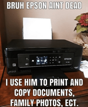 Bruh, Family, and Wifi: BRUH EPSON AINT DEAD  EPSON  Ox  440  WiFI  USE HIM TO PRINT AND  COPY DOCUMENTS,  FAMILY PHOTOS, ECT. Bro why do people say epson died😳
