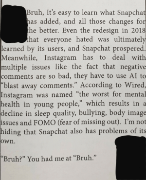 "Bad, Bruh, and Instagram: Bruh, It's easy to learn what Snapchat  has added, and all those changes for  he better. Even the redesign in 2018  that everyone hated was ultimately  learned by its users, and Snapchat prospered  Meanwhile, Instagram has to deal with  multiple issues like the fact that negative  comments are so bad, they have to use AI to  ""blast away comments."" According to Wired,  Instagram was named ""the worst for mental  health in young people,"" which results in a  decline in sleep quality, bullying, body image  issues and FOMO (fear of missing out). I'm not  hiding that Snapchat also has problems of its  >>  >>  own.  >>  ""Bruh?"" You had me at ""Bruh."" Godly level of madness in the school newspaper"