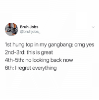 Bruh, Gangbang, and Memes: Bruh Jobs  @bruhjobs_  bruh-  1st hung top in my gangbang: omg yes  2nd-3rd: this is great  4th-5th: no looking back now  6th: I regret everything Injured tbh 🤕