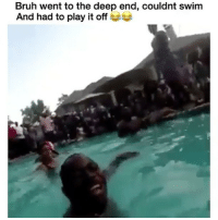 Bruh, Memes, and 🤖: Bruh went to the deep end, couldnt swim  And had to play it off He nearly DIED 😂😭😭😭😭💀