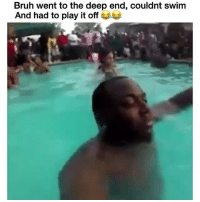 Bro come on 😂 Credit: @_iamkingreese: Bruh went to the deep end, couldnt swim  And had to play it off G Bro come on 😂 Credit: @_iamkingreese