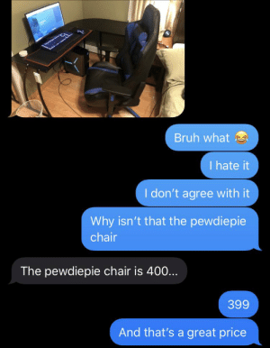 Had to put him in his place: Bruh what e  I hate it  I don't agree with it  Why isn't that the pewdiepie  chair  The pewdiepie chair is 400...  399  And that's a great price Had to put him in his place