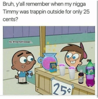 Bruh, Instagram, and Lol: Bruh, y'all remember when my nigga  Timmy was trappin outside for only 25  cents?  IG:@memefinesser  1254 Follow @DNF.Gaming He's got one of the best pages on Instagram!!😍🔥 🔻Go follow him🔻 @DNF.Gaming @DNF.Gaming @DNF.Gaming @DNF.Gaming @DNF.Gaming @DNF.Gaming ➖ Don't mind these tags 😂🚫 cod callofduty codmemes callofdutymemes lol gamingmemes funnymeme funnymemes blackops nochill funnyaf xbox xbox360 xboxlive playstation psn xboxone xbox360 bo3 bo2 mwr mw3 hashtag modernwarfare hilarious relatable infinitewa
