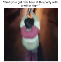 "Bitch, Bruh, and Funny: ""Bruh your girl over here at this party with  another nig Party's over bitches"