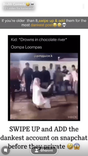 all of these «send to all your friends and say nothing!!😭😭»: Bruhh Comedy *  12 t siden fra kamerarull  If you're older than 8,swipe up & add them for the  most dankest poste  Kid: *Drowns in chocolate river*  Oompa Loompas  @pimpjuice.k  InshOt  SWIPE UP and ADD the  dankest account on snapchat  before they private  g@Nevnt all of these «send to all your friends and say nothing!!😭😭»