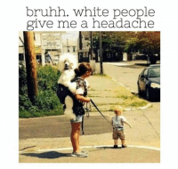White People, White, and What: bruhh. white people  give me a headache Ummm, what?