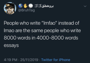 "Me irl: @BruhTag  People who write ""Imfao"" instead of  Imao are the same people who write  8000 words in 4000-8000 words  essays  4:19 PM 25/11/2019 Twitter for iPhone Me irl"