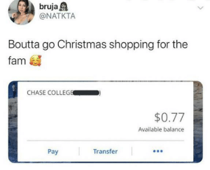 No se preocupen, it's gonna be lit 🔥: bruja A  @NATKTA  Boutta go Christmas shopping for the  fam  CHASE COLLEGE  $0.77  Available balance  Pay  Transfer No se preocupen, it's gonna be lit 🔥