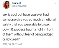 Meme, Sex, and True: Bruna  @brunanessif  sex is cool but have you ever had  someone give you so much emotional  safety that you were able to break  down & process trauma right in front  of them without fear of being judged  or ridiculed?  8/22/18, 10:12 AM A true wholesome meme