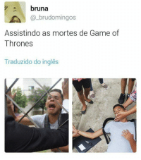 Memes, 🤖, and Games of Thrones: bruna  LA brudomingos  Assistindo as mortes de Game of  Thrones  Traduzido do ingles ):