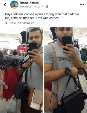 THE BEST CAPTION EVER! 😂: Bruno Amaral  December 10, 2017 ·  Guys help me choose a purse for my wife that matches  me, because the final is me who carries.  *· Rate this translation  VBBOAEILE -  ee  SANES THE BEST CAPTION EVER! 😂