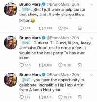 Will there be a Hip-Hop half time show next year at the SuperBowl?! 👀🔥👏 @brunomars WSHH: Bruno Mars@BrunoMars 20h  @NFL Shit I just wanna help curate  that show, and lll only charge like a  billion  527 ロ2538 16K  Bruno Mars@BrunoMars 20h  @NFL Outkast. T.l Gucci, lil jon, Jeezy,  Jermaine Dupri just to name a few. it  would be the best party Tv has ever  seen!  545  5,189  19.2K  Bruno Mars@BrunoMars 20h  @NFL you have the opportunity to  celebrate incredible Hip Hop Artist  from Atlanta Next year.  572  T0  9,173 30.7K Will there be a Hip-Hop half time show next year at the SuperBowl?! 👀🔥👏 @brunomars WSHH